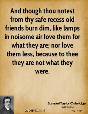 And though thou notest from thy safe recess old friends burn dim, like lamps in noisome air love them for what they are; nor love them less, because to thee they are not what they were.