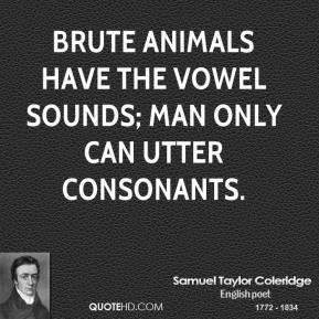 Samuel Taylor Coleridge - Brute animals have the vowel sounds; man only can utter consonants.