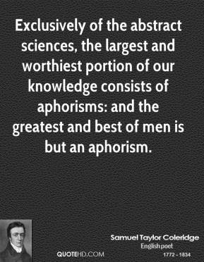 Exclusively of the abstract sciences, the largest and worthiest portion of our knowledge consists of aphorisms: and the greatest and best of men is but an aphorism.