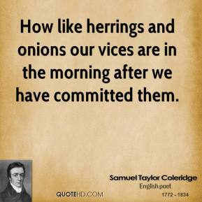 How like herrings and onions our vices are in the morning after we have committed them.