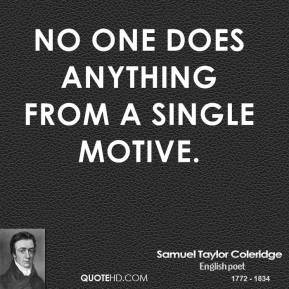Samuel Taylor Coleridge - No one does anything from a single motive.