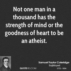 Not one man in a thousand has the strength of mind or the goodness of heart to be an atheist.