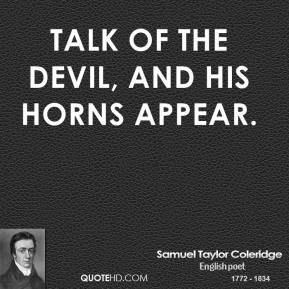 Samuel Taylor Coleridge - Talk of the devil, and his horns appear.