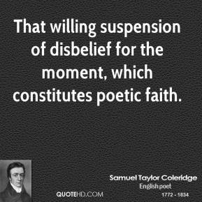 Samuel Taylor Coleridge - That willing suspension of disbelief for the moment, which constitutes poetic faith.