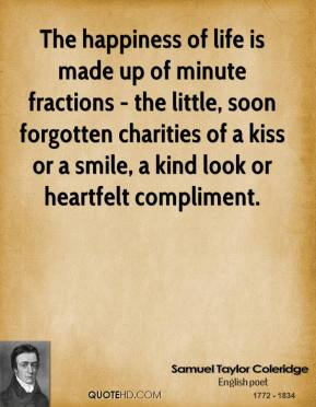 Samuel Taylor Coleridge - The happiness of life is made up of minute fractions - the little, soon forgotten charities of a kiss or a smile, a kind look or heartfelt compliment.