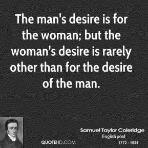 Samuel Taylor Coleridge - The man's desire is for the woman; but the woman's desire is rarely other than for the desire of the man.