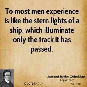 To most men experience is like the stern lights of a ship, which illuminate only the track it has passed.