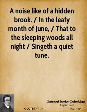 Samuel Taylor Coleridge  - A noise like of a hidden brook. / In the leafy month of June, / That to the sleeping woods all night / Singeth a quiet tune.