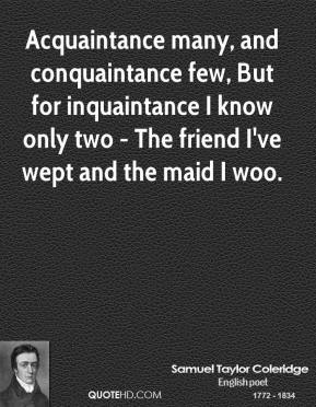 Acquaintance many, and conquaintance few, But for inquaintance I know only two - The friend I've wept and the maid I woo.