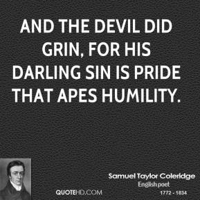 Samuel Taylor Coleridge  - And the Devil did grin, for his darling sin is pride that apes humility.