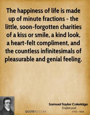 The happiness of life is made up of minute fractions - the little, soon-forgotten charities of a kiss or smile, a kind look, a heart-felt compliment, and the countless infinitesimals of pleasurable and genial feeling.