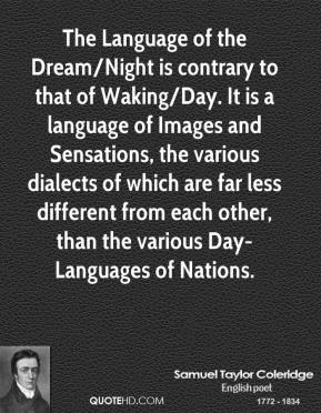 The Language of the Dream/Night is contrary to that of Waking/Day. It is a language of Images and Sensations, the various dialects of which are far less different from each other, than the various Day-Languages of Nations.