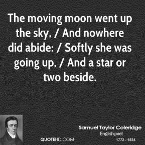 The moving moon went up the sky, / And nowhere did abide: / Softly she was going up, / And a star or two beside.
