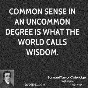 Common sense in an uncommon degree is what the world calls wisdom.