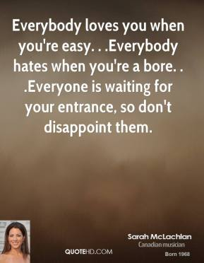 Everybody loves you when you're easy. . .Everybody hates when you're a bore. . .Everyone is waiting for your entrance, so don't disappoint them.