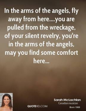 Sarah McLachlan  - In the arms of the angels, fly away from here....you are pulled from the wreckage, of your silent revelry, you're in the arms of the angels, may you find some comfort here...
