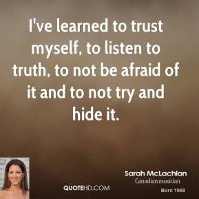 I've learned to trust myself, to listen to truth, to not be afraid of it and to not try and hide it.