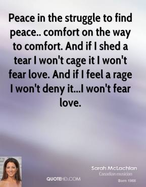 Peace in the struggle to find peace.. comfort on the way to comfort. And if I shed a tear I won't cage it I won't fear love. And if I feel a rage I won't deny it...I won't fear love.