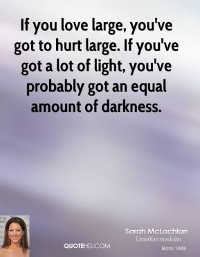 If you love large, you've got to hurt large. If you've got a lot of light, you've probably got an equal amount of darkness.