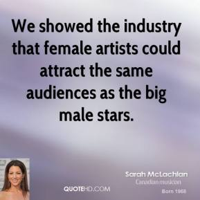 Sarah McLachlan - We showed the industry that female artists could attract the same audiences as the big male stars.