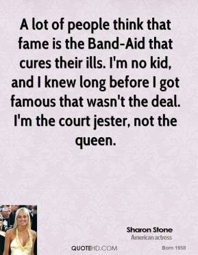 Sharon Stone  - A lot of people think that fame is the Band-Aid that cures their ills. I'm no kid, and I knew long before I got famous that wasn't the deal. I'm the court jester, not the queen.