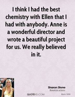 Sharon Stone  - I think I had the best chemistry with Ellen that I had with anybody. Anne is a wonderful director and wrote a beautiful project for us. We really believed in it.