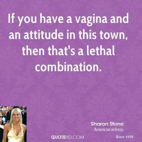 Sharon Stone  - If you have a vagina and an attitude in this town, then that's a lethal combination.