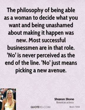 Sharon Stone  - The philosophy of being able as a woman to decide what you want and being unashamed about making it happen was new. Most successful businessmen are in that role. 'No' is never perceived as the end of the line. 'No' just means picking a new avenue.