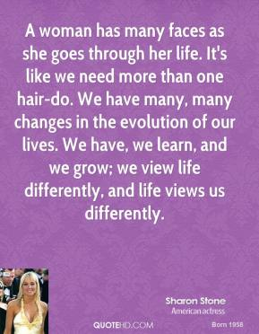 Sharon Stone - A woman has many faces as she goes through her life. It's like we need more than one hair-do. We have many, many changes in the evolution of our lives. We have, we learn, and we grow; we view life differently, and life views us differently.