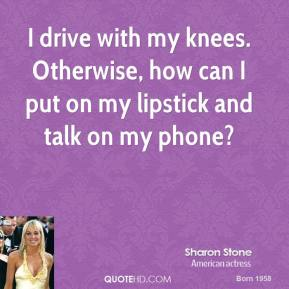 I drive with my knees. Otherwise, how can I put on my lipstick and talk on my phone?