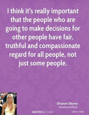I think it's really important that the people who are going to make decisions for other people have fair, truthful and compassionate regard for all people, not just some people.
