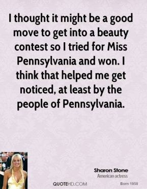 I thought it might be a good move to get into a beauty contest so I tried for Miss Pennsylvania and won. I think that helped me get noticed, at least by the people of Pennsylvania.