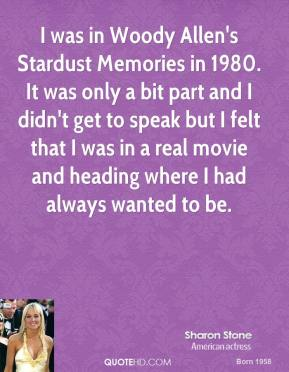 I was in Woody Allen's Stardust Memories in 1980. It was only a bit part and I didn't get to speak but I felt that I was in a real movie and heading where I had always wanted to be.