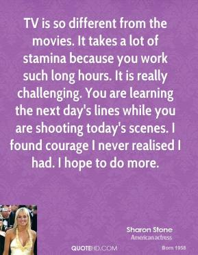 Sharon Stone - TV is so different from the movies. It takes a lot of stamina because you work such long hours. It is really challenging. You are learning the next day's lines while you are shooting today's scenes. I found courage I never realised I had. I hope to do more.