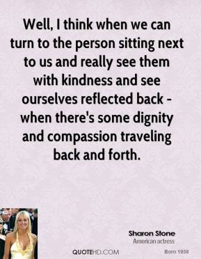 Sharon Stone - Well, I think when we can turn to the person sitting next to us and really see them with kindness and see ourselves reflected back - when there's some dignity and compassion traveling back and forth.
