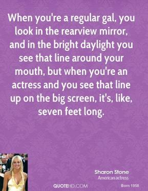 Sharon Stone - When you're a regular gal, you look in the rearview mirror, and in the bright daylight you see that line around your mouth, but when you're an actress and you see that line up on the big screen, it's, like, seven feet long.