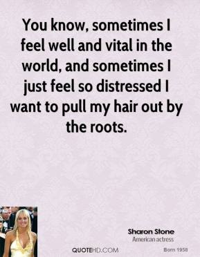 Sharon Stone - You know, sometimes I feel well and vital in the world, and sometimes I just feel so distressed I want to pull my hair out by the roots.