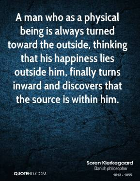 Soren Kierkegaard - A man who as a physical being is always turned toward the outside, thinking that his happiness lies outside him, finally turns inward and discovers that the source is within him.