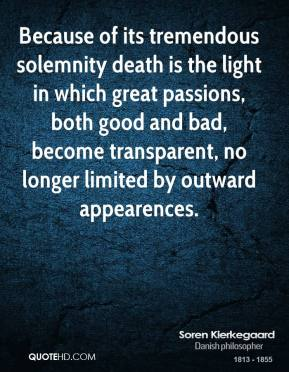 Because of its tremendous solemnity death is the light in which great passions, both good and bad, become transparent, no longer limited by outward appearences.