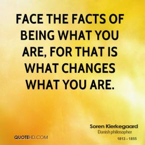 Face the facts of being what you are, for that is what changes what you are.