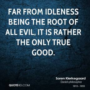 Soren Kierkegaard - Far from idleness being the root of all evil, it is rather the only true good.