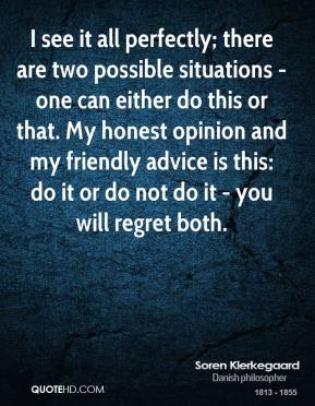 Soren Kierkegaard - I see it all perfectly; there are two possible situations - one can either do this or that. My honest opinion and my friendly advice is this: do it or do not do it - you will regret both.