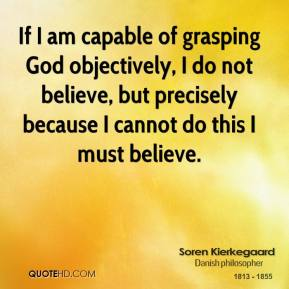 If I am capable of grasping God objectively, I do not believe, but precisely because I cannot do this I must believe.