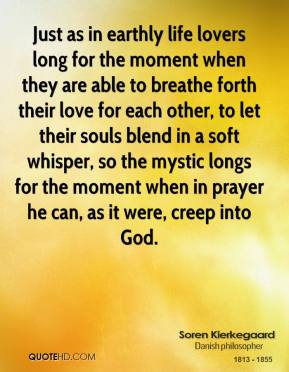 Soren Kierkegaard - Just as in earthly life lovers long for the moment when they are able to breathe forth their love for each other, to let their souls blend in a soft whisper, so the mystic longs for the moment when in prayer he can, as it were, creep into God.