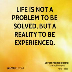 Soren Kierkegaard - Life is not a problem to be solved, but a reality to be experienced.