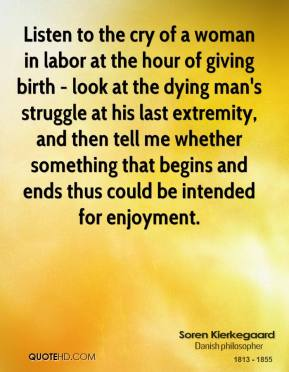 Soren Kierkegaard - Listen to the cry of a woman in labor at the hour of giving birth - look at the dying man's struggle at his last extremity, and then tell me whether something that begins and ends thus could be intended for enjoyment.