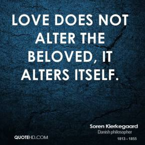 Soren Kierkegaard - Love does not alter the beloved, it alters itself.