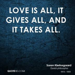 Love is all, it gives all, and it takes all.