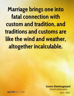 Soren Kierkegaard - Marriage brings one into fatal connection with custom and tradition, and traditions and customs are like the wind and weather, altogether incalculable.