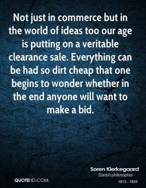 Soren Kierkegaard - Not just in commerce but in the world of ideas too our age is putting on a veritable clearance sale. Everything can be had so dirt cheap that one begins to wonder whether in the end anyone will want to make a bid.